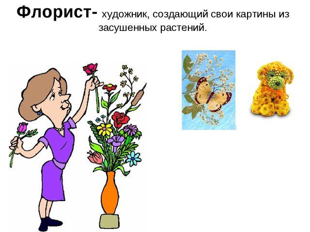 Флорист- художник, создающий свои картины из засушенных растений.