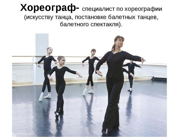 Хореограф- специалист по хореографии (искусству танца, постановке балетных та...