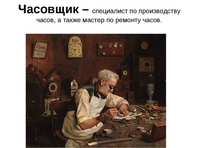 Часовщик – специалист по производству часов, а также мастер по ремонту часов.