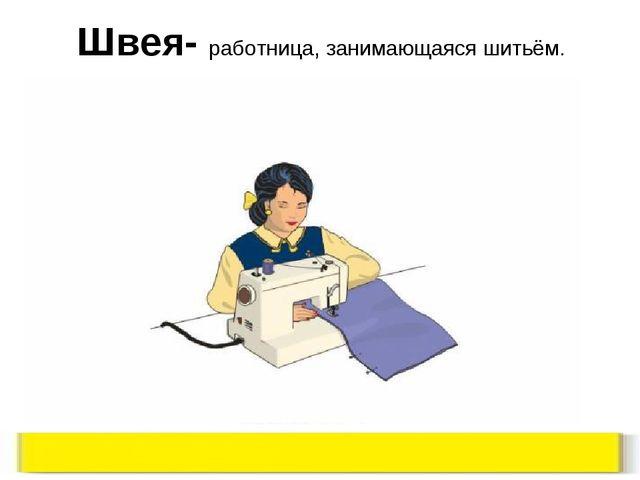 Швея- работница, занимающаяся шитьём.