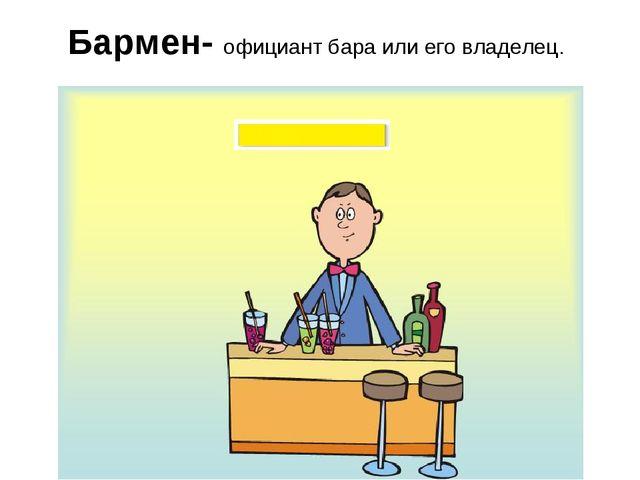 Бармен- официант бара или его владелец.