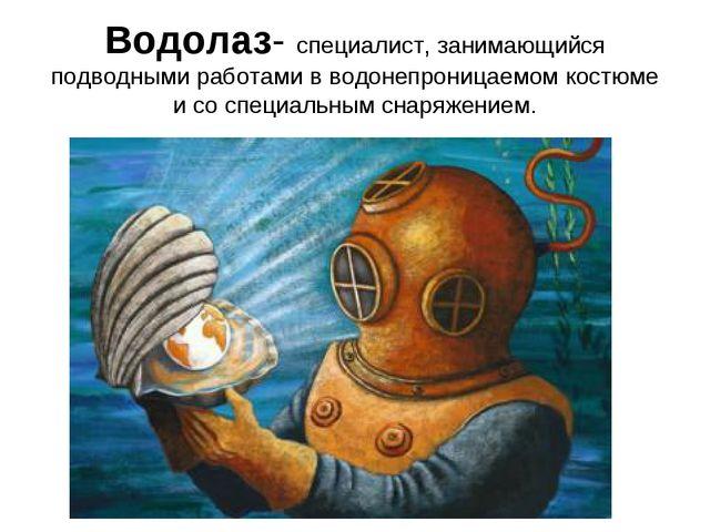 Водолаз- специалист, занимающийся подводными работами в водонепроницаемом кос...