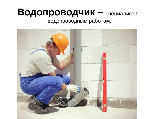 Водопроводчик – специалист по водопроводным работам.