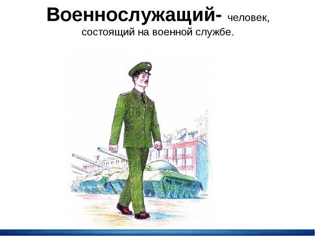 Военнослужащий- человек, состоящий на военной службе.
