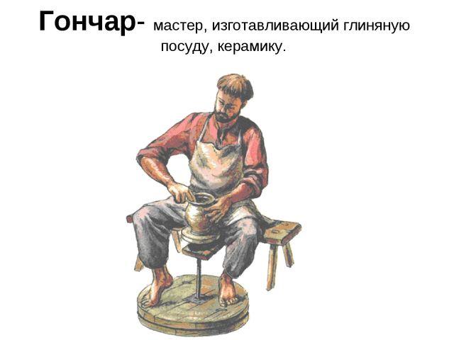 Гончар- мастер, изготавливающий глиняную посуду, керамику.