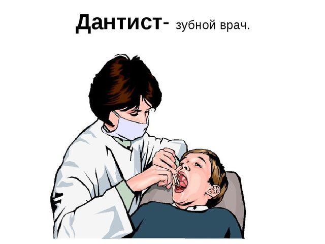Дантист- зубной врач.