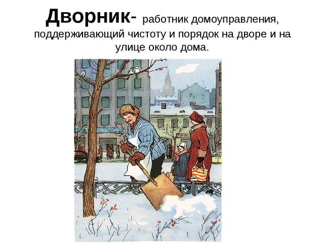 Дворник- работник домоуправления, поддерживающий чистоту и порядок на дворе и...