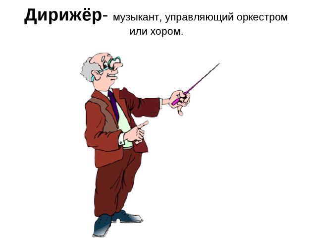Дирижёр- музыкант, управляющий оркестром или хором.