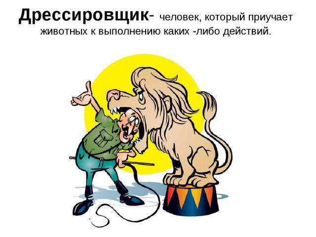 Дрессировщик- человек, который приучает животных к выполнению каких -либо дей...