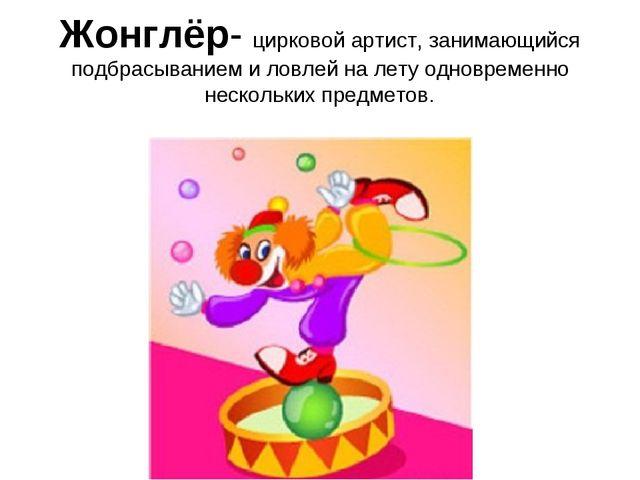 Жонглёр- цирковой артист, занимающийся подбрасыванием и ловлей на лету одновр...