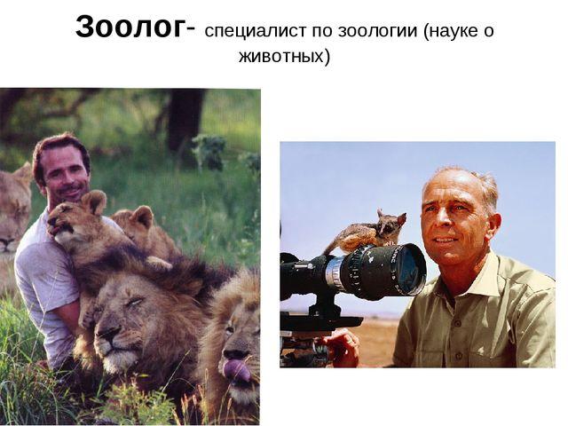 Зоолог- специалист по зоологии (науке о животных)