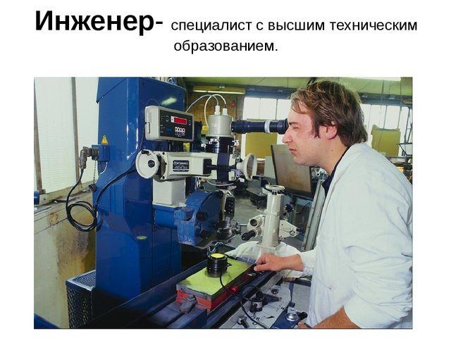 Инженер- специалист с высшим техническим образованием.