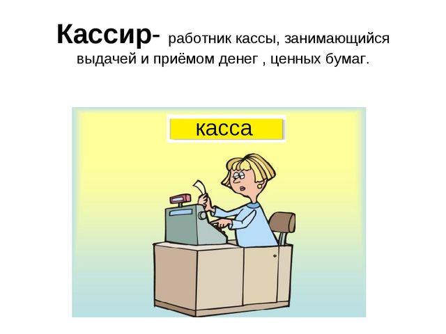 Кассир- работник кассы, занимающийся выдачей и приёмом денег , ценных бумаг....
