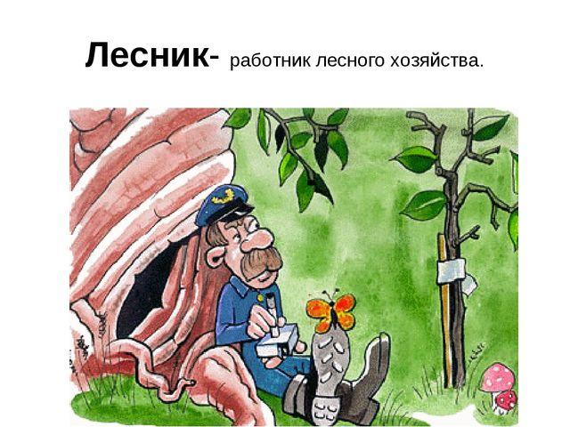 Лесник- работник лесного хозяйства.