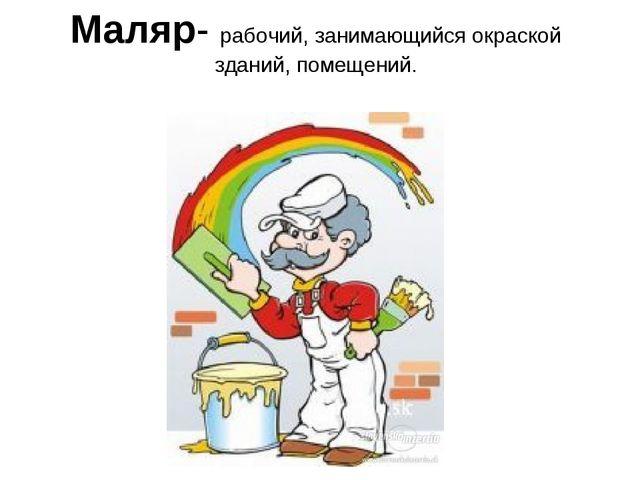 Маляр- рабочий, занимающийся окраской зданий, помещений.