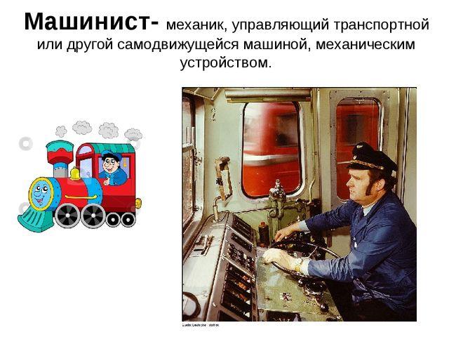 Машинист- механик, управляющий транспортной или другой самодвижущейся машиной...