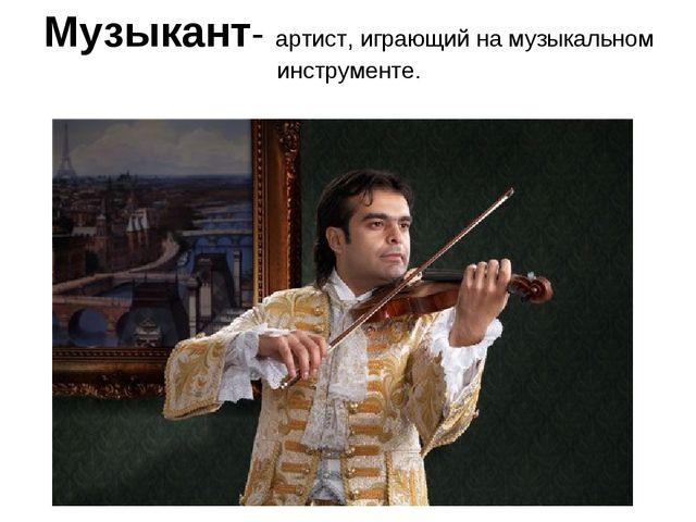 Музыкант- артист, играющий на музыкальном инструменте.