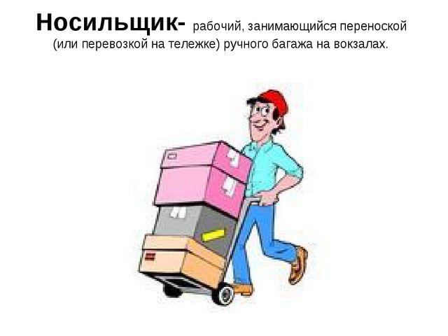 Носильщик- рабочий, занимающийся переноской (или перевозкой на тележке) ручно...