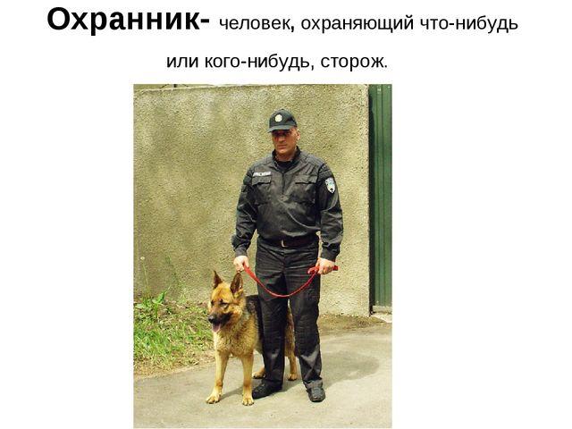 Охранник- человек, охраняющий что-нибудь или кого-нибудь, сторож.