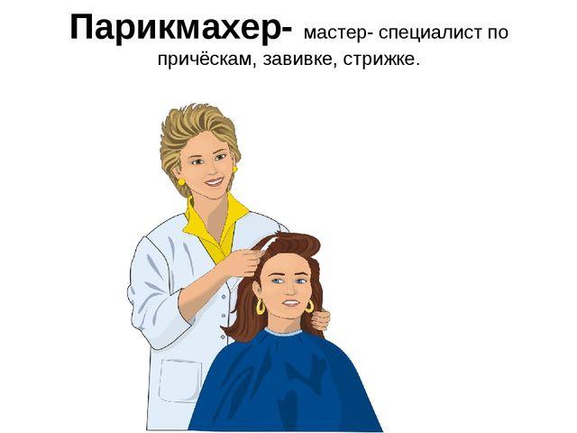 Парикмахер- мастер- специалист по причёскам, завивке, стрижке.