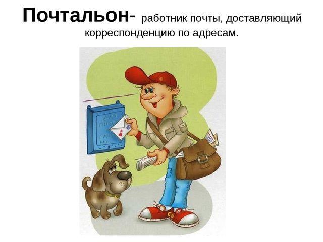 Почтальон- работник почты, доставляющий корреспонденцию по адресам.
