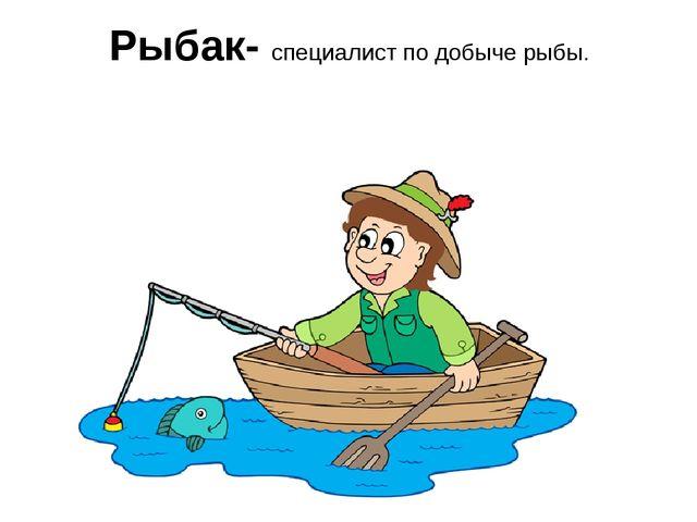 Рыбак- специалист по добыче рыбы.