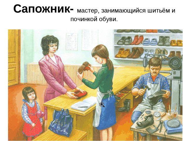 Сапожник- мастер, занимающийся шитьём и починкой обуви.