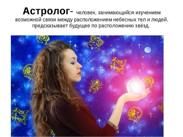 Астролог- человек, занимающийся изучением возможной связи между расположением...