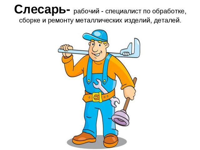 Слесарь- рабочий - специалист по обработке, сборке и ремонту металлических из...