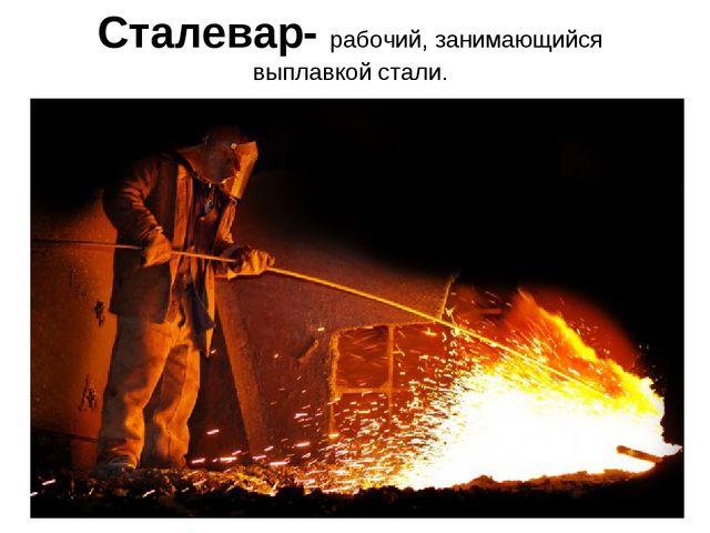 Сталевар- рабочий, занимающийся выплавкой стали.