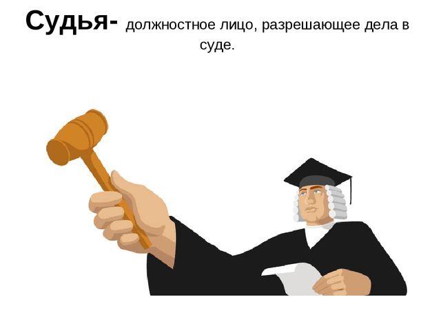 Судья- должностное лицо, разрешающее дела в суде.