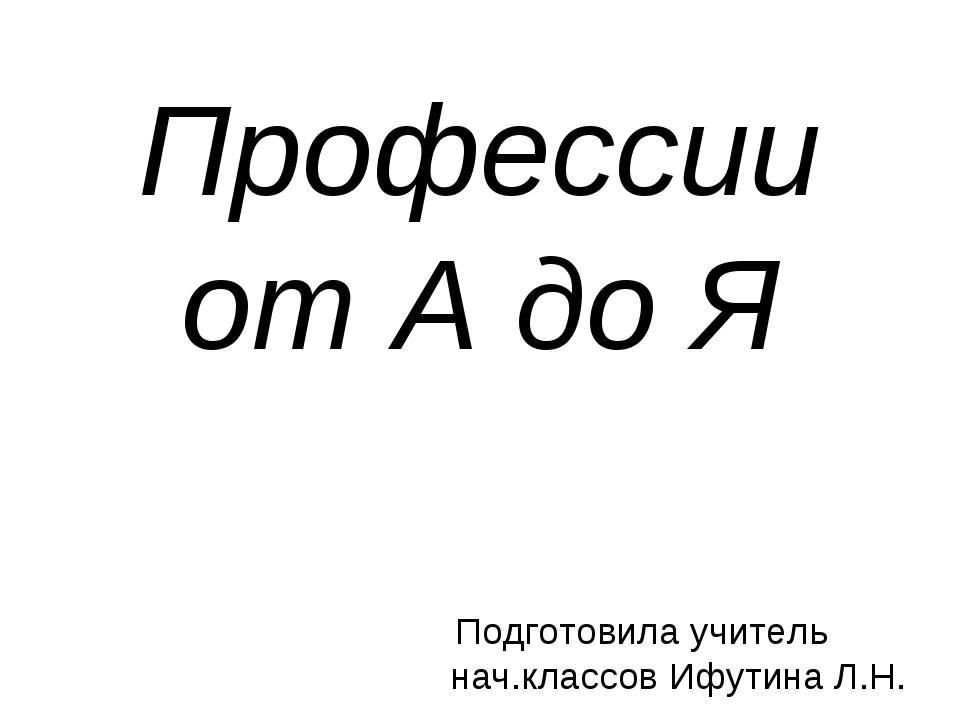 Профессии от А до Я Подготовила учитель нач.классов Ифутина Л.Н.
