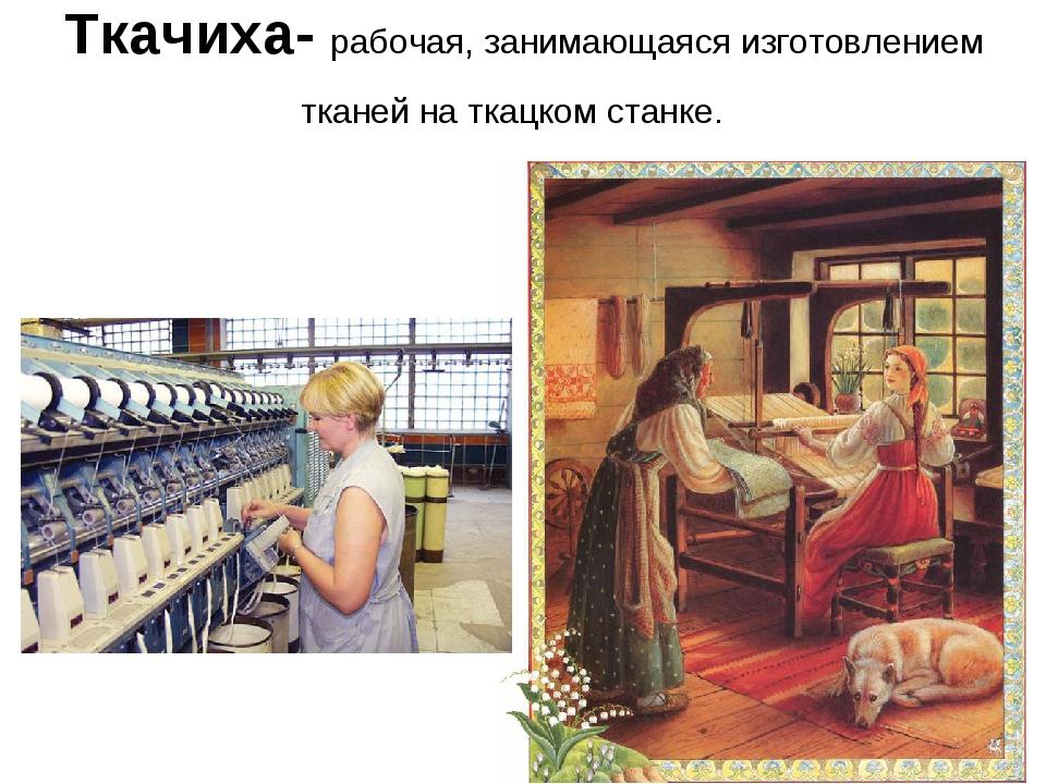 Ткачиха- рабочая, занимающаяся изготовлением тканей на ткацком станке.