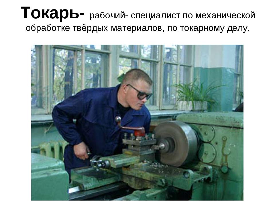 Токарь- рабочий- специалист по механической обработке твёрдых материалов, по...