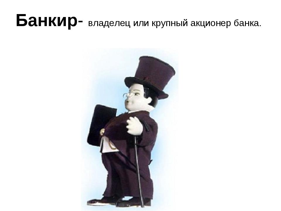 Банкир- владелец или крупный акционер банка.