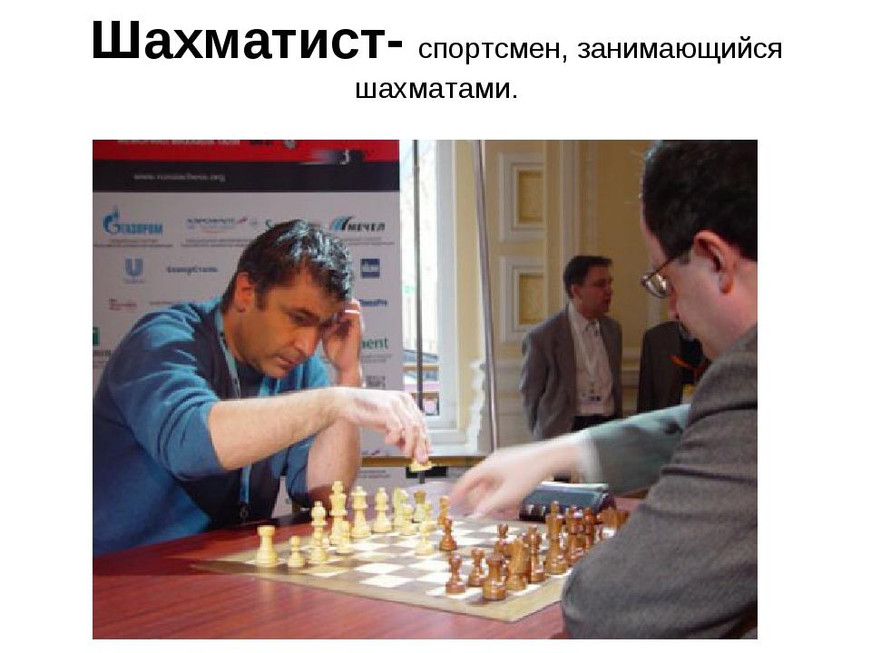 Шахматист- спортсмен, занимающийся шахматами.
