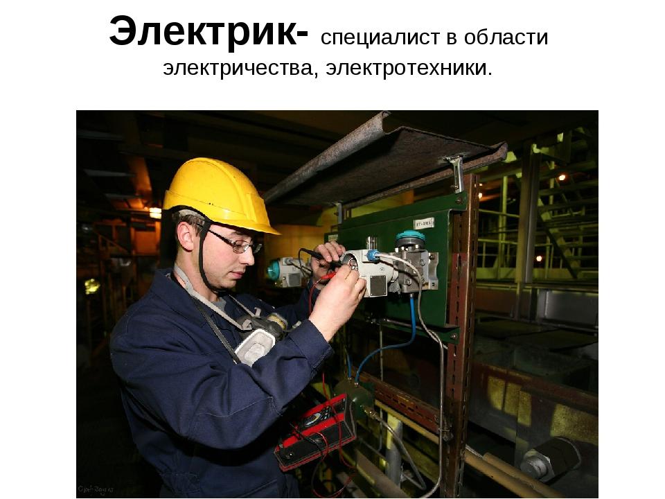 Электрик- специалист в области электричества, электротехники.