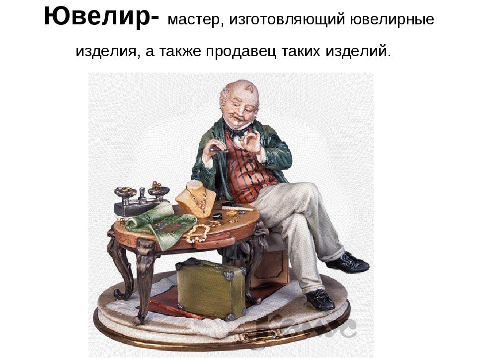 Ювелир- мастер, изготовляющий ювелирные изделия, а также продавец таких издел...
