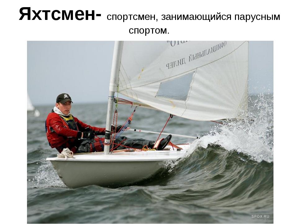 Яхтсмен- спортсмен, занимающийся парусным спортом.