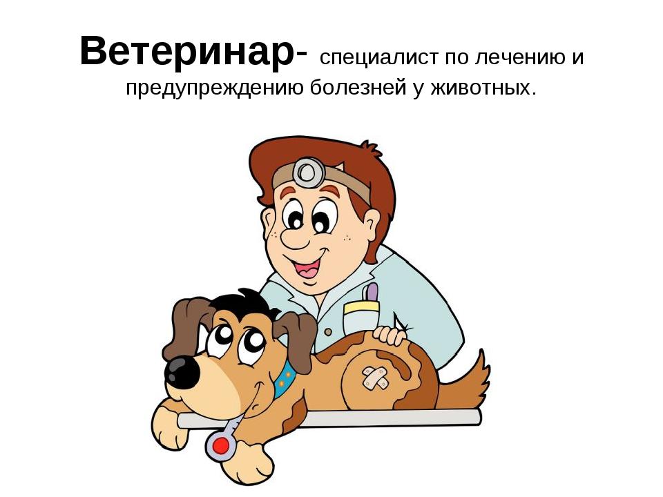 Ветеринар- специалист по лечению и предупреждению болезней у животных.
