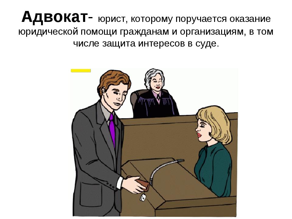 Адвокат- юрист, которому поручается оказание юридической помощи гражданам и о...