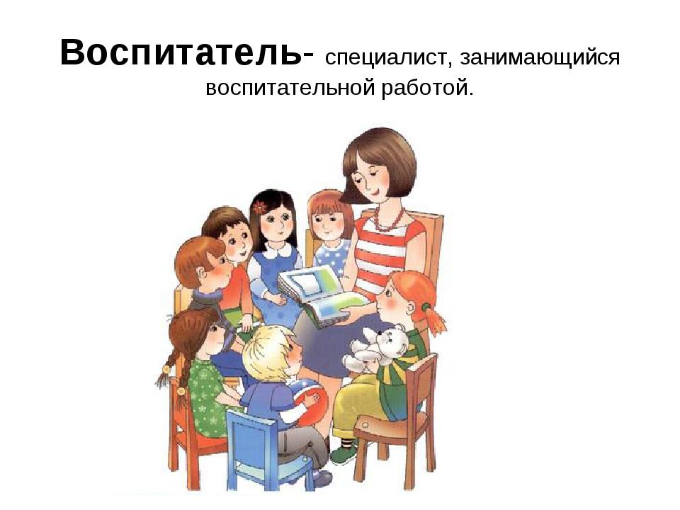 Воспитатель- специалист, занимающийся воспитательной работой.