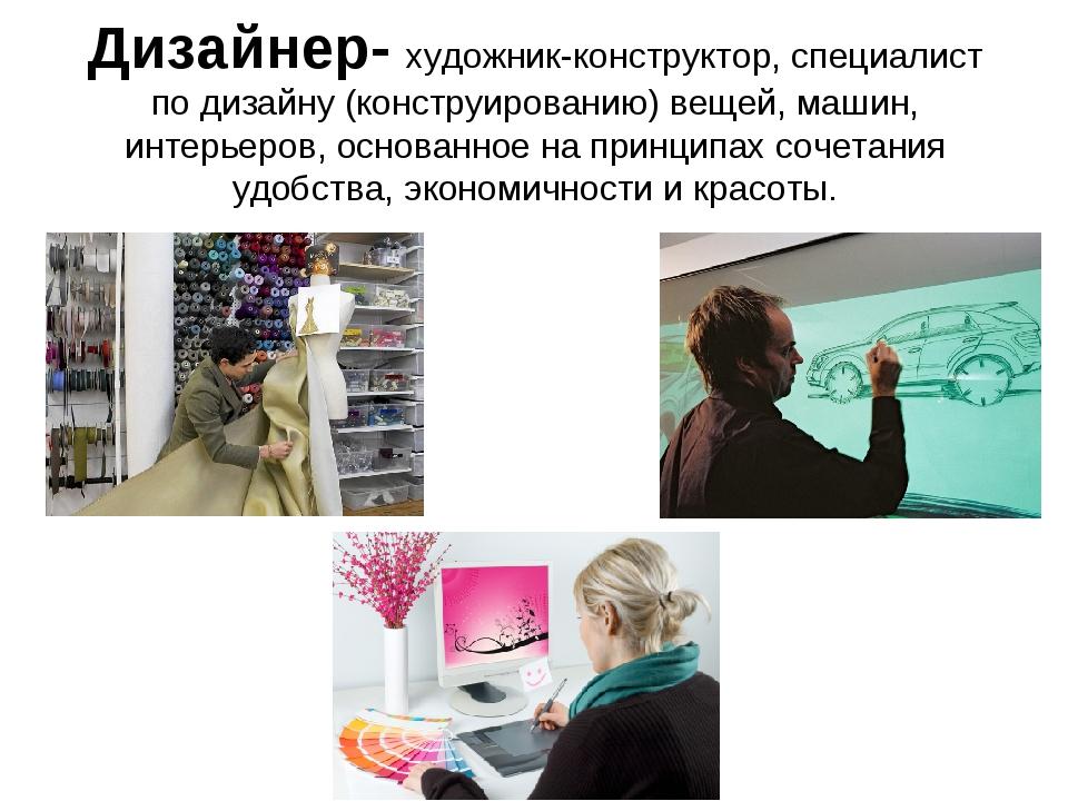Дизайнер- художник-конструктор, специалист по дизайну (конструированию) вещей...