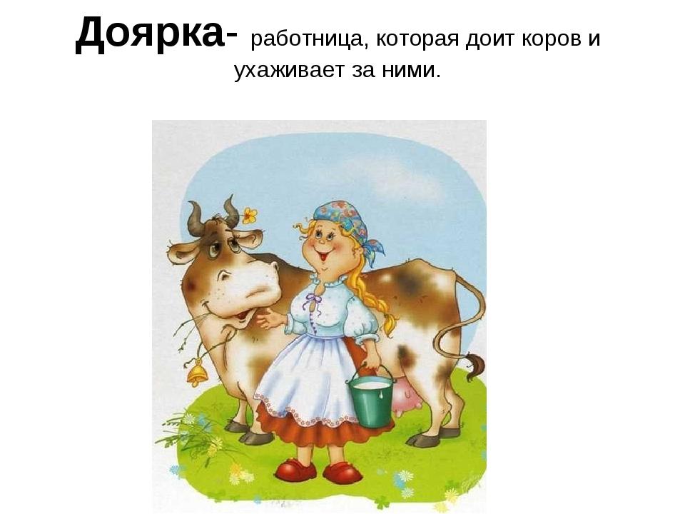 Доярка- работница, которая доит коров и ухаживает за ними.