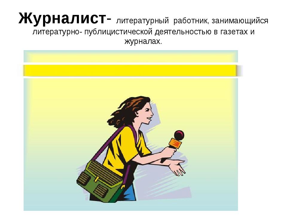 Журналист- литературный работник, занимающийся литературно- публицистической...