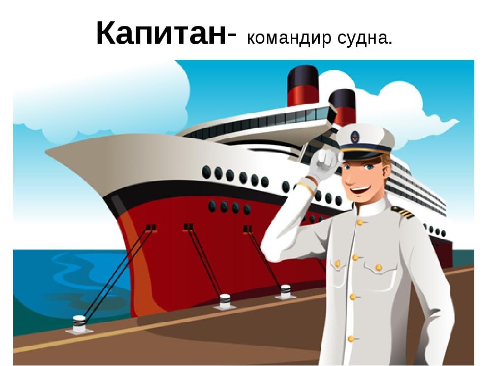 Капитан- командир судна.