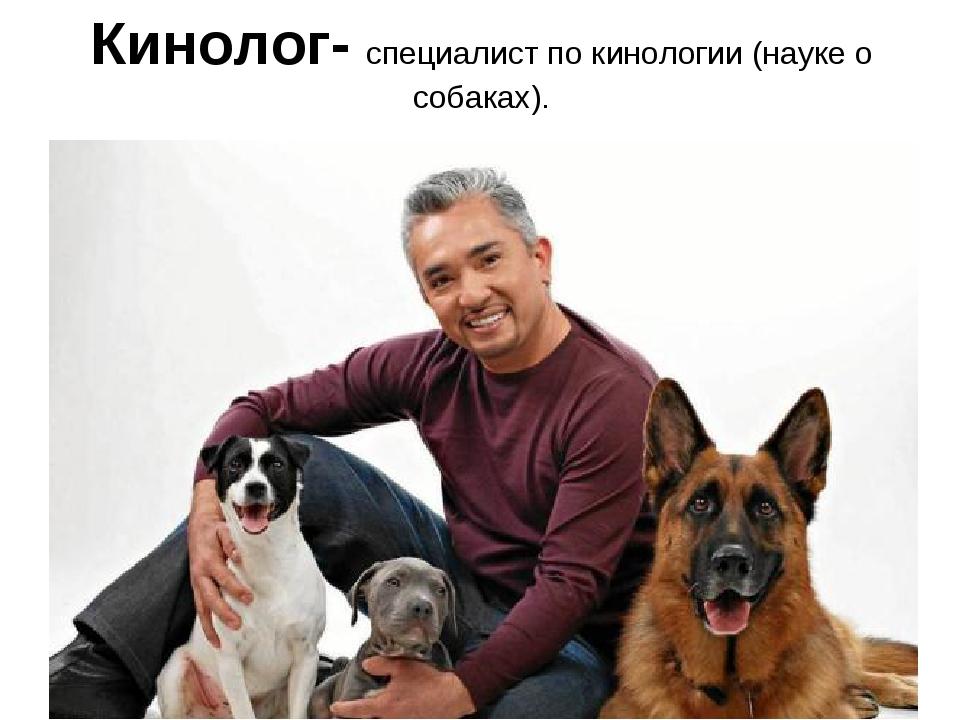 Кинолог- специалист по кинологии (науке о собаках).