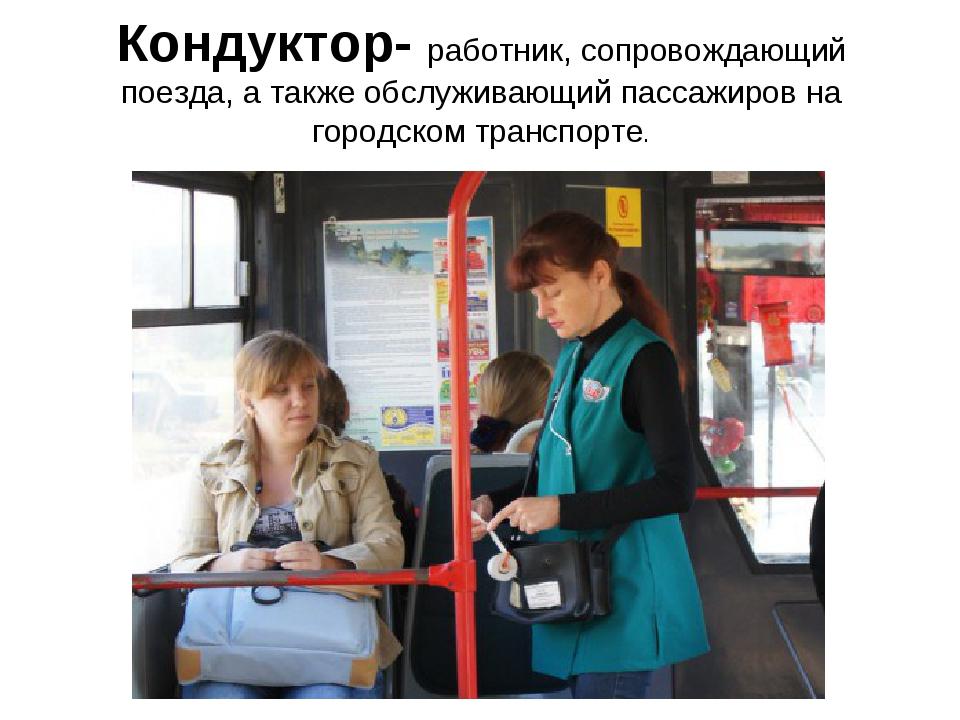 Кондуктор- работник, сопровождающий поезда, а также обслуживающий пассажиров...