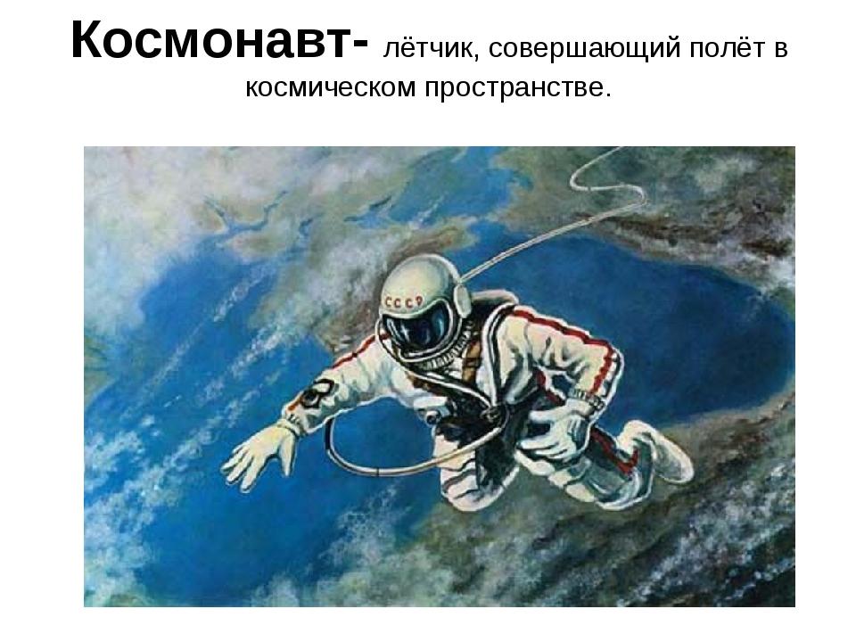 Космонавт- лётчик, совершающий полёт в космическом пространстве.