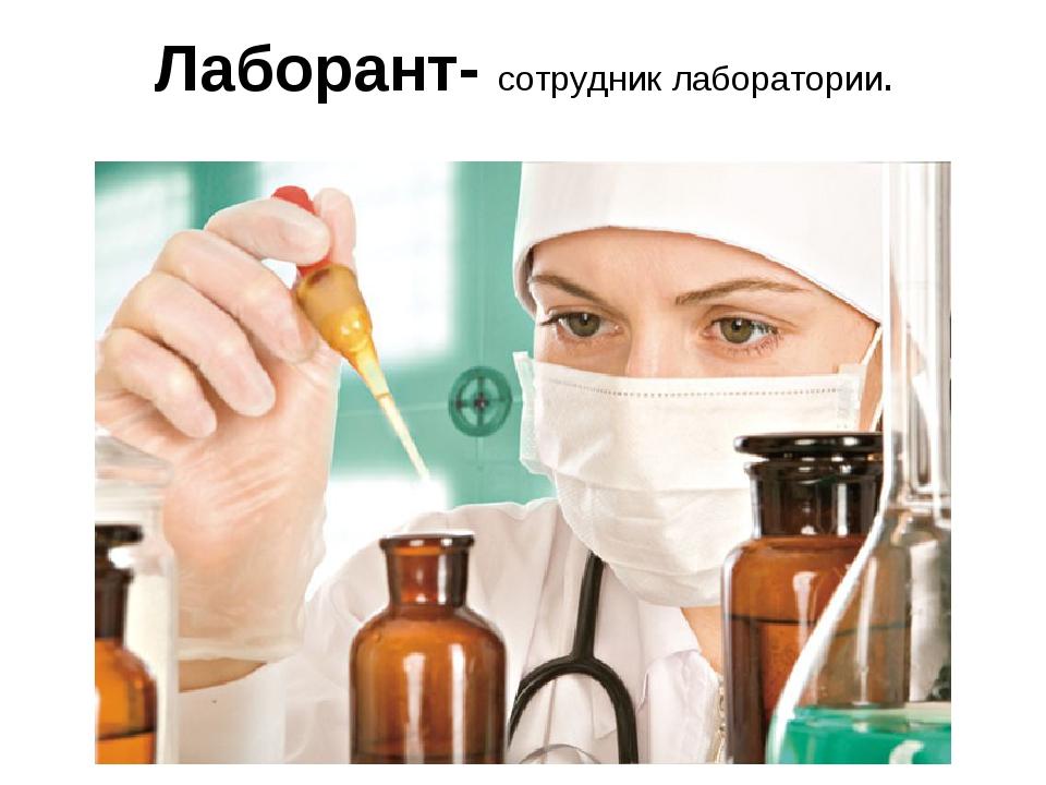 Лаборант- сотрудник лаборатории.